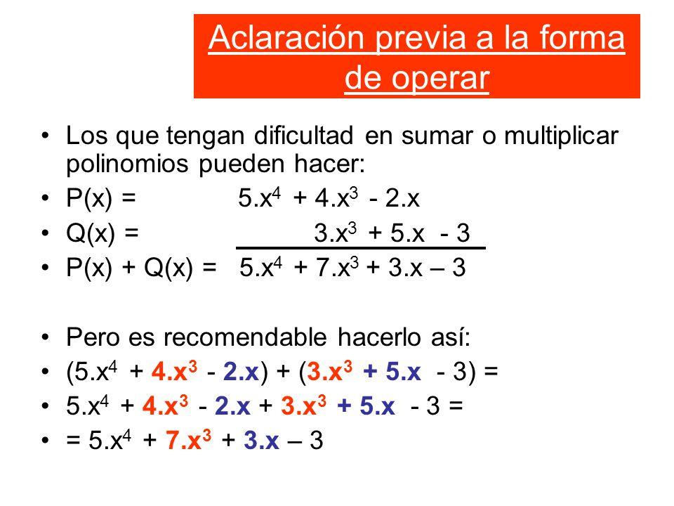 Aclaración previa a la forma de operar Los que tengan dificultad en sumar o multiplicar polinomios pueden hacer: P(x) = 5.x 4 + 4.x 3 - 2.x Q(x) = 3.x 3 + 5.x - 3 P(x) + Q(x) = 5.x 4 + 7.x 3 + 3.x – 3 Pero es recomendable hacerlo así: (5.x 4 + 4.x 3 - 2.x) + (3.x 3 + 5.x - 3) = 5.x 4 + 4.x 3 - 2.x + 3.x 3 + 5.x - 3 = = 5.x 4 + 7.x 3 + 3.x – 3