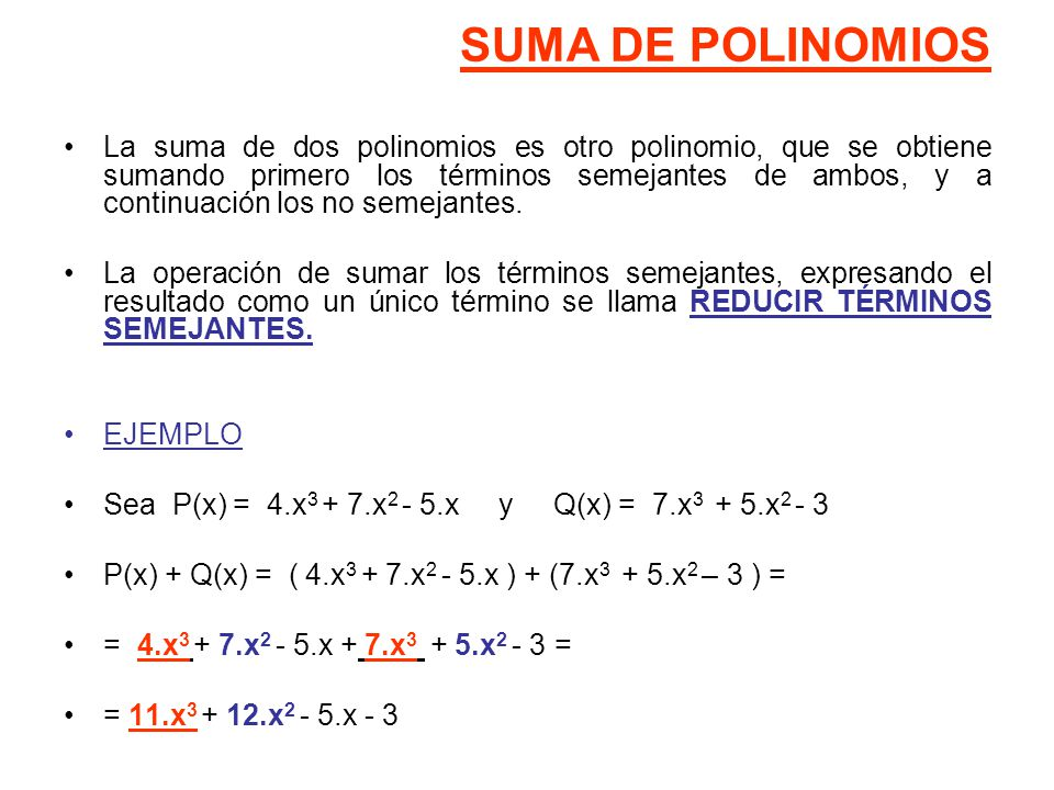 SUMA DE POLINOMIOS La suma de dos polinomios es otro polinomio, que se obtiene sumando primero los términos semejantes de ambos, y a continuación los no semejantes.