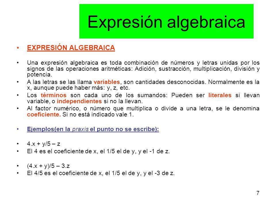 7 Expresión algebraica EXPRESIÓN ALGEBRAICA Una expresión algebraica es toda combinación de números y letras unidas por los signos de las operaciones aritméticas: Adición, sustracción, multiplicación, división y potencia.