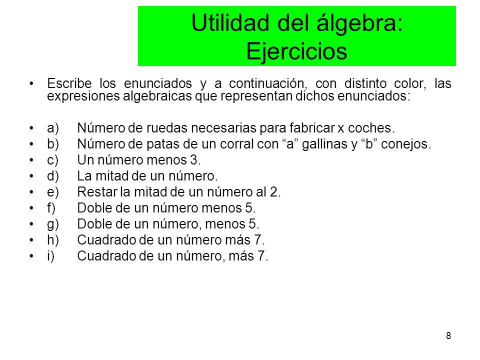 8 Utilidad del álgebra: Ejercicios Escribe los enunciados y a continuación, con distinto color, las expresiones algebraicas que representan dichos enunciados: a) Número de ruedas necesarias para fabricar x coches.