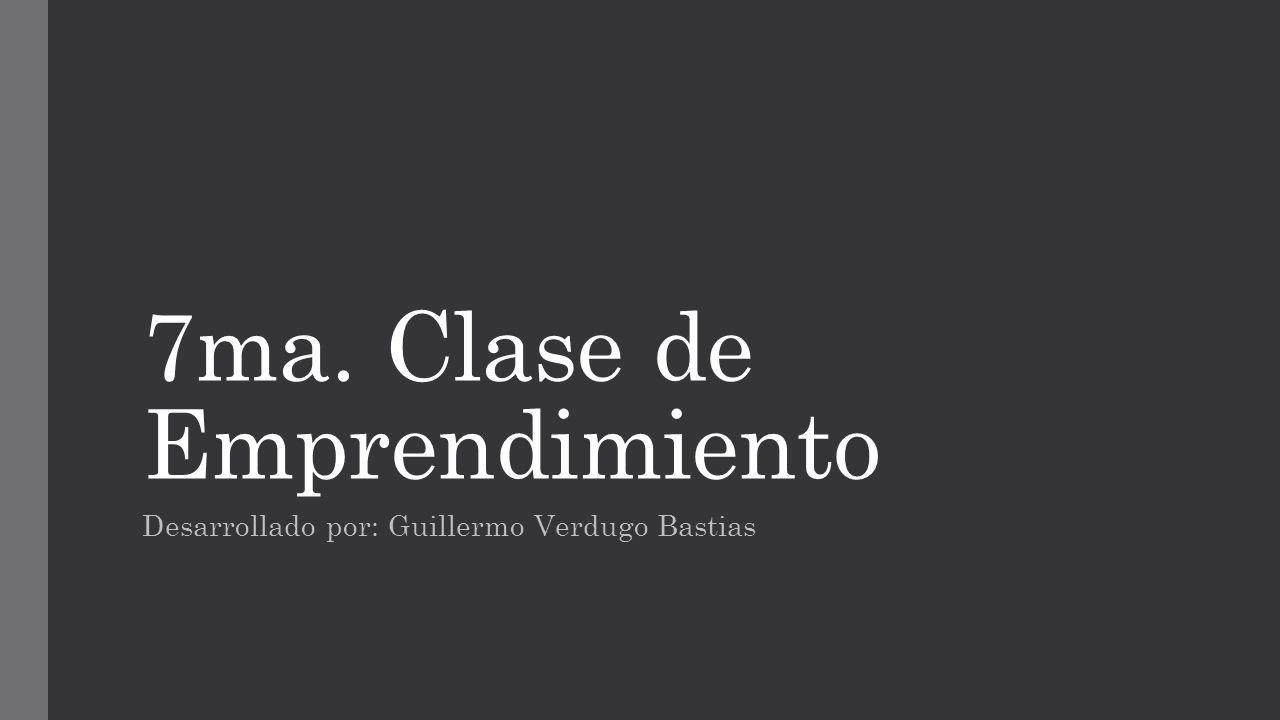 7ma. Clase de Emprendimiento Desarrollado por: Guillermo Verdugo Bastias
