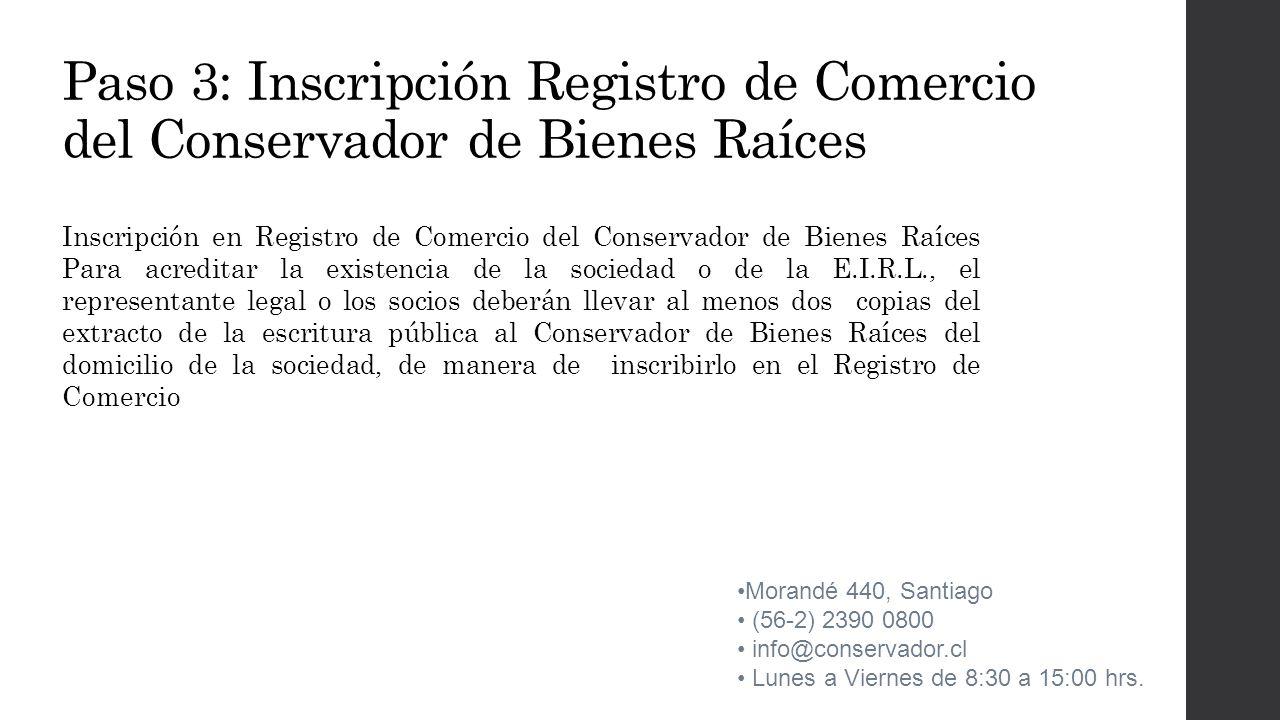 Paso 3: Inscripción Registro de Comercio del Conservador de Bienes Raíces Inscripción en Registro de Comercio del Conservador de Bienes Raíces Para acreditar la existencia de la sociedad o de la E.I.R.L., el representante legal o los socios deberán llevar al menos dos copias del extracto de la escritura pública al Conservador de Bienes Raíces del domicilio de la sociedad, de manera de inscribirlo en el Registro de Comercio Morandé 440, Santiago (56-2) 2390 0800 info@conservador.cl Lunes a Viernes de 8:30 a 15:00 hrs.