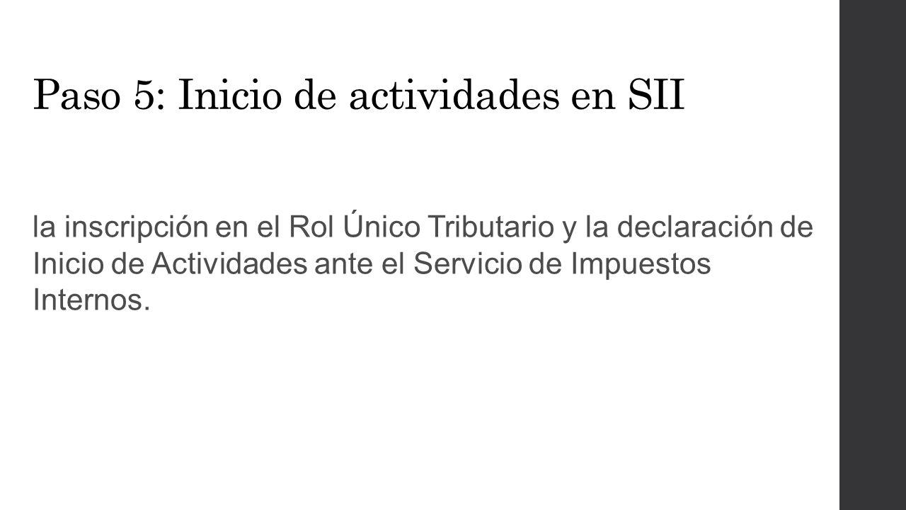 Paso 5: Inicio de actividades en SII la inscripción en el Rol Único Tributario y la declaración de Inicio de Actividades ante el Servicio de Impuestos Internos.