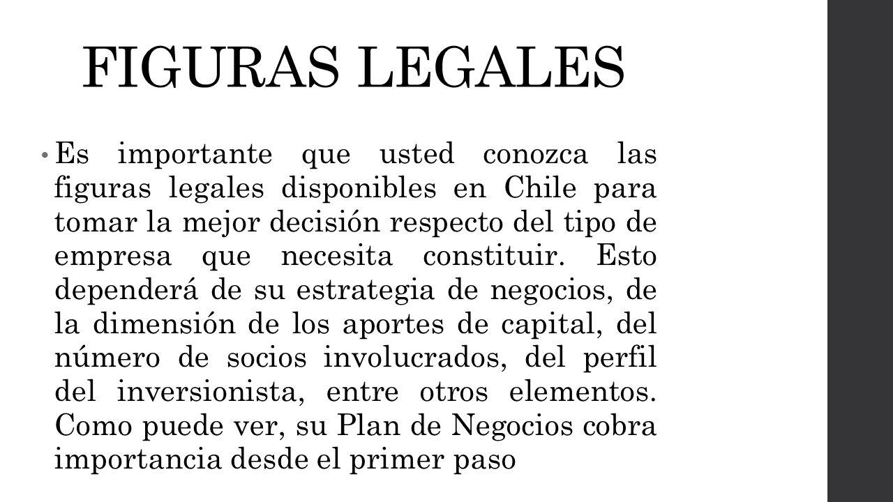 FIGURAS LEGALES Es importante que usted conozca las figuras legales disponibles en Chile para tomar la mejor decisión respecto del tipo de empresa que necesita constituir.