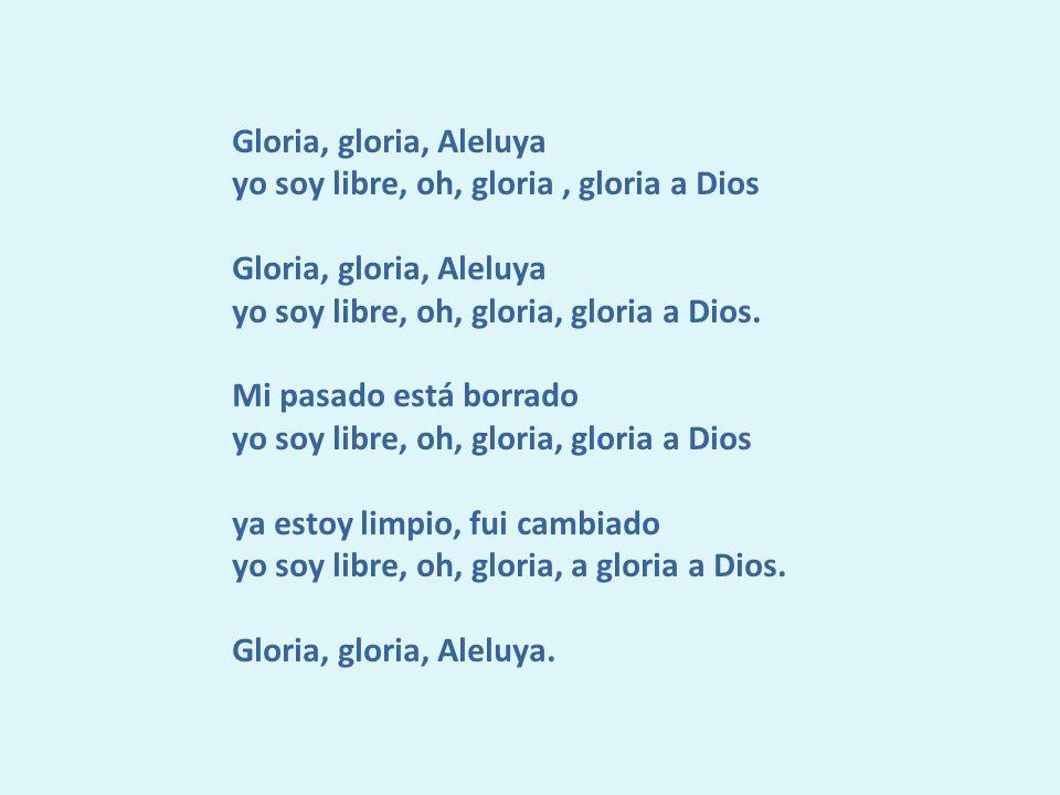 Gloria, gloria, Aleluya yo soy libre, oh, gloria, gloria a Dios Gloria, gloria, Aleluya yo soy libre, oh, gloria, gloria a Dios.