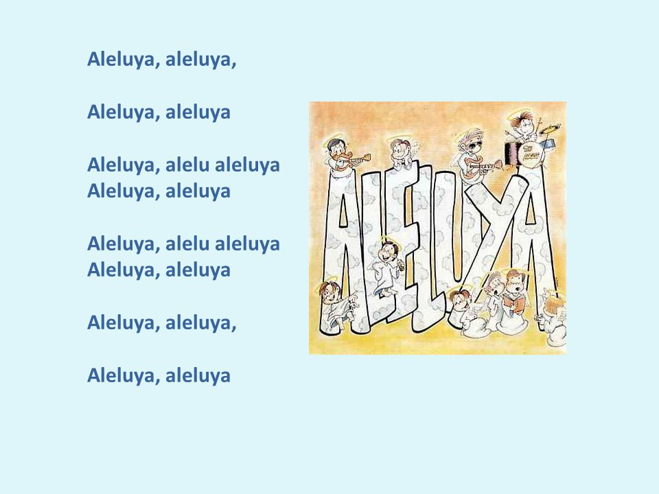 Aleluya, aleluya, Aleluya, aleluya Aleluya, alelu aleluya Aleluya, aleluya Aleluya, alelu aleluya Aleluya, aleluya Aleluya, aleluya, Aleluya, aleluya