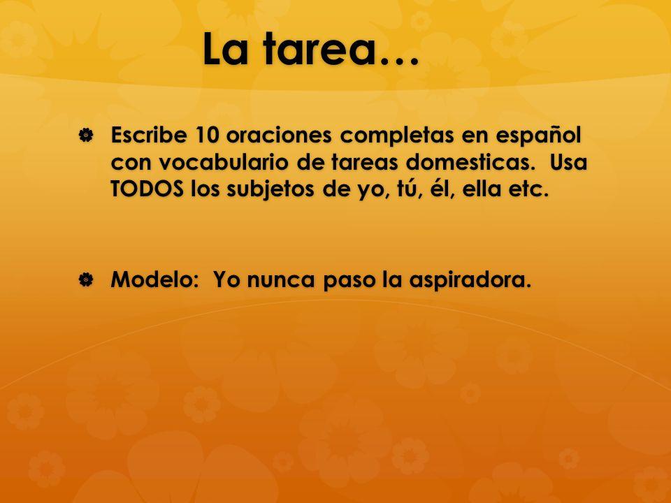 La tarea…  Escribe 10 oraciones completas en español con vocabulario de tareas domesticas. Usa TODOS los subjetos de yo, tú, él, ella etc.  Modelo: