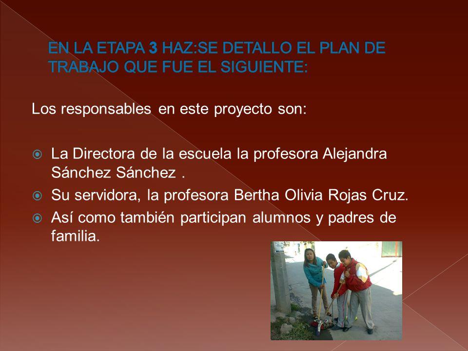 Los responsables en este proyecto son:  La Directora de la escuela la profesora Alejandra Sánchez Sánchez.  Su servidora, la profesora Bertha Olivia