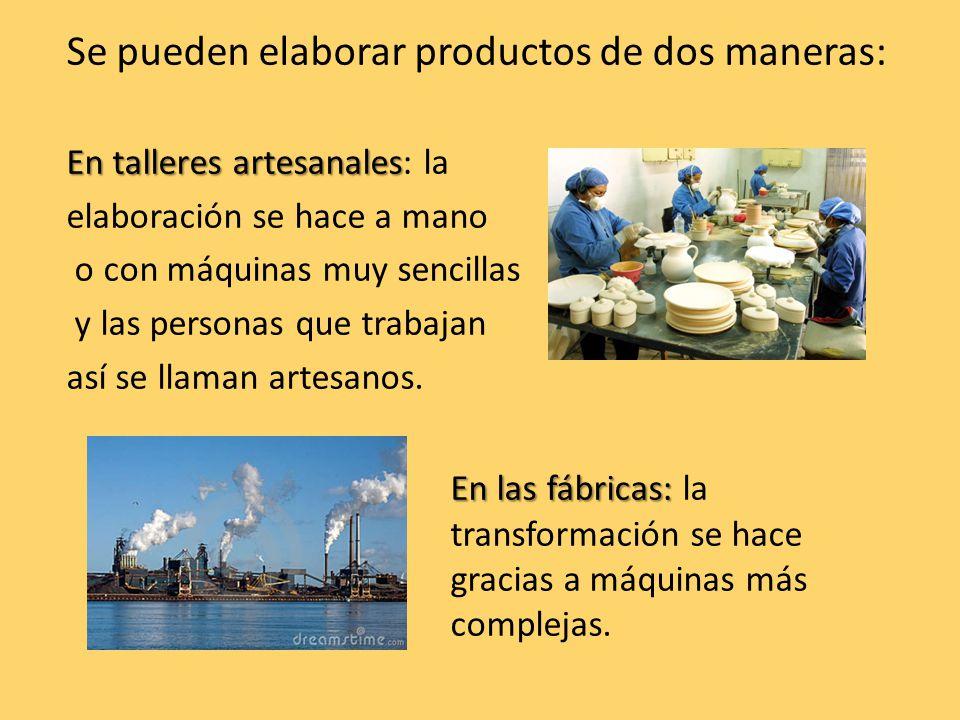 Se pueden elaborar productos de dos maneras: En talleres artesanales En talleres artesanales: la elaboración se hace a mano o con máquinas muy sencillas y las personas que trabajan así se llaman artesanos.