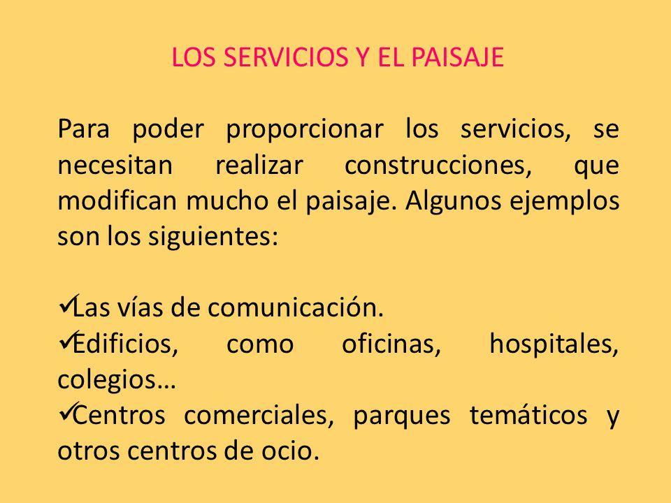 LOS SERVICIOS Y EL PAISAJE Para poder proporcionar los servicios, se necesitan realizar construcciones, que modifican mucho el paisaje.