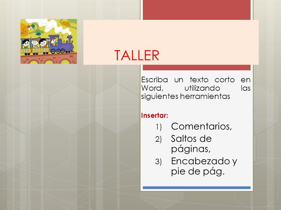 TALLER Escriba un texto corto en Word, utilizando las siguientes herramientas Insertar: 1) Comentarios, 2) Saltos de páginas, 3) Encabezado y pie de p