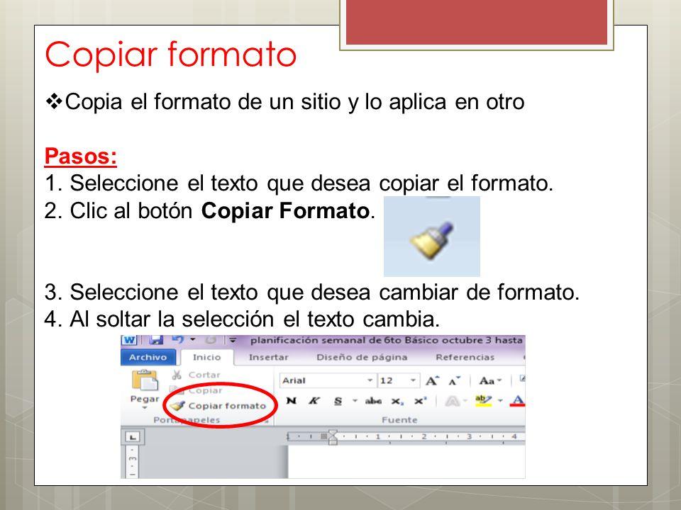 Copiar formato  Copia el formato de un sitio y lo aplica en otro Pasos: 1.Seleccione el texto que desea copiar el formato. 2.Clic al botón Copiar For