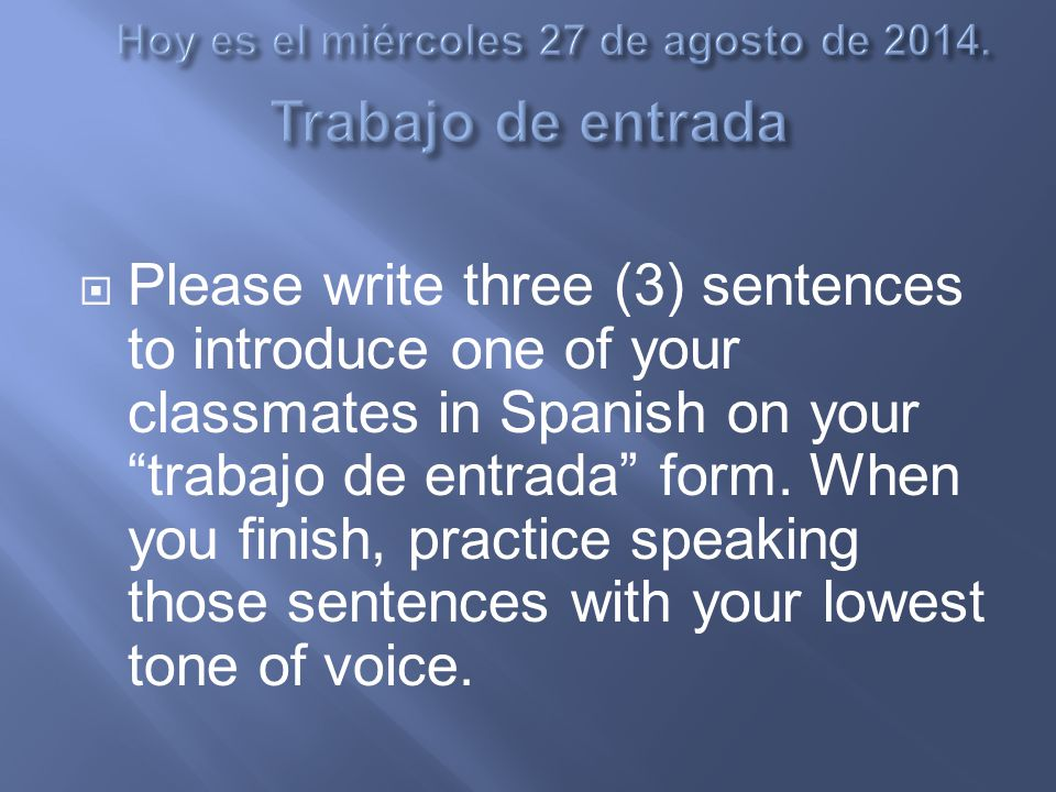  Please write three (3) sentences to introduce one of your classmates in Spanish on your trabajo de entrada form.