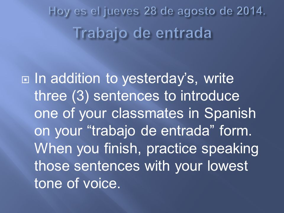  In addition to yesterday's, write three (3) sentences to introduce one of your classmates in Spanish on your trabajo de entrada form.