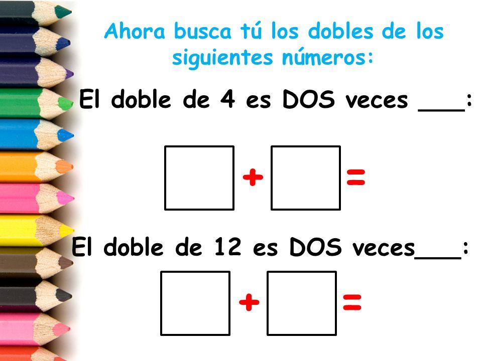 El doble de 30 es DOS veces___: + = El doble de 5 es DOS veces___: + = Ahora busca tú los dobles de los siguientes números: