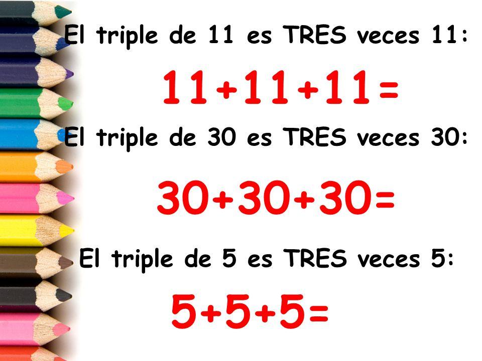 Ahora busca tú el TRIPLE de los siguientes números: El triple de 2 es TRES veces___: + + = El triple de 10 es TRES veces___: