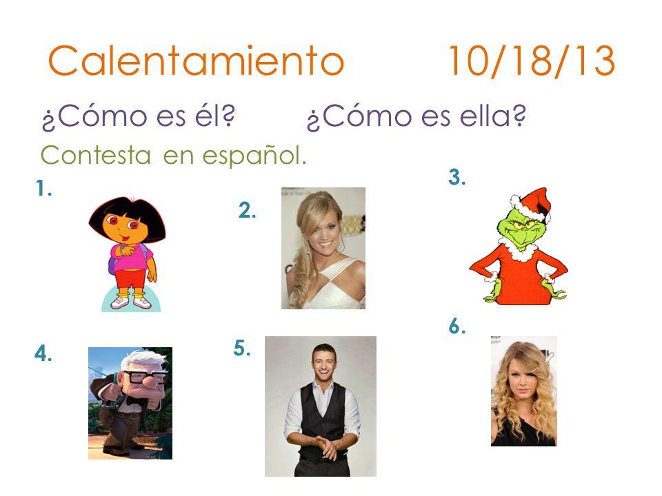Calentamiento 10/18/13 ¿Cómo es él? ¿Cómo es ella? Contesta en español. 1. 2. 3. 4. 5. 6.