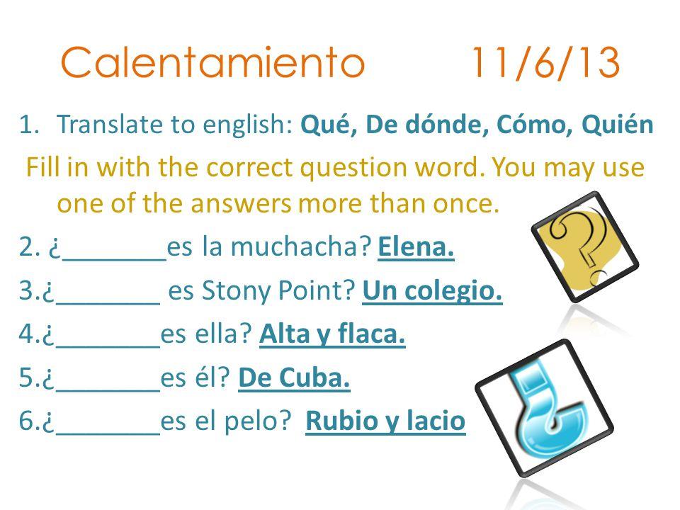Calentamiento 11/6/13 1.Translate to english: Qué, De dónde, Cómo, Quién Fill in with the correct question word.