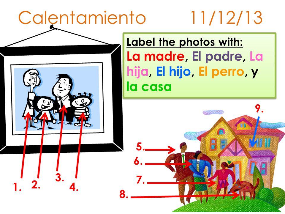 Calentamiento 11/12/13 Label the photos with: La madre, El padre, La hija, El hijo, El perro, y la casa 1.