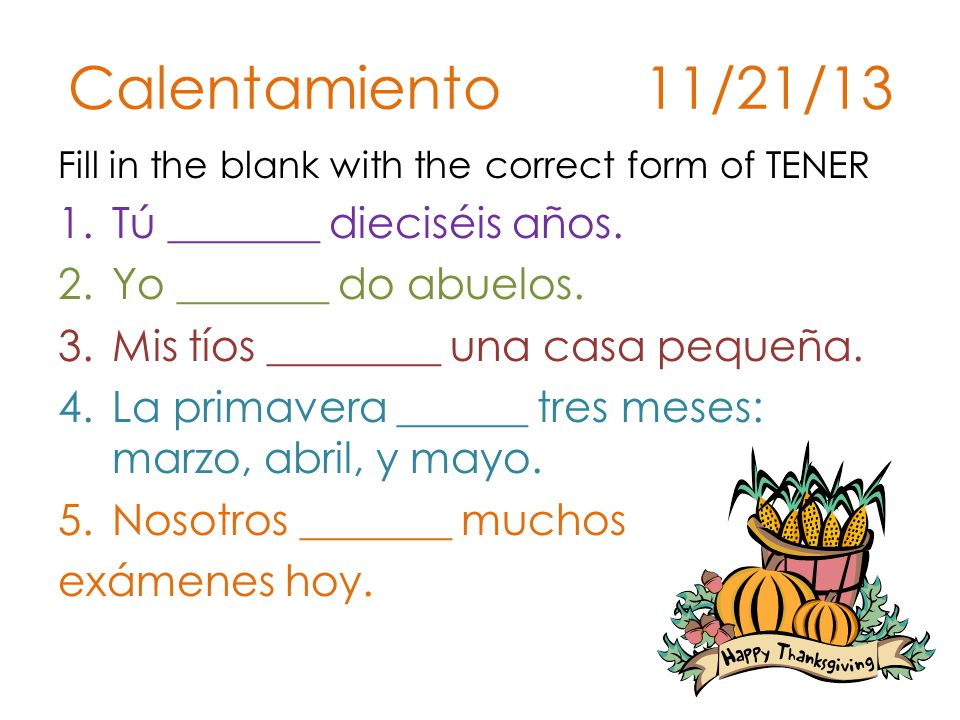 Calentamiento 11/21/13 Fill in the blank with the correct form of TENER 1.Tú _______ dieciséis años.