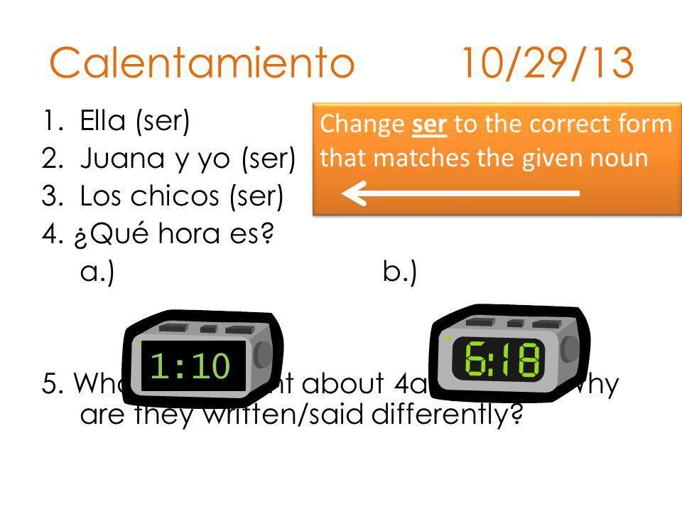 Calentamiento 10/29/13 1.Ella (ser) 2.Juana y yo (ser) 3.Los chicos (ser) 4.
