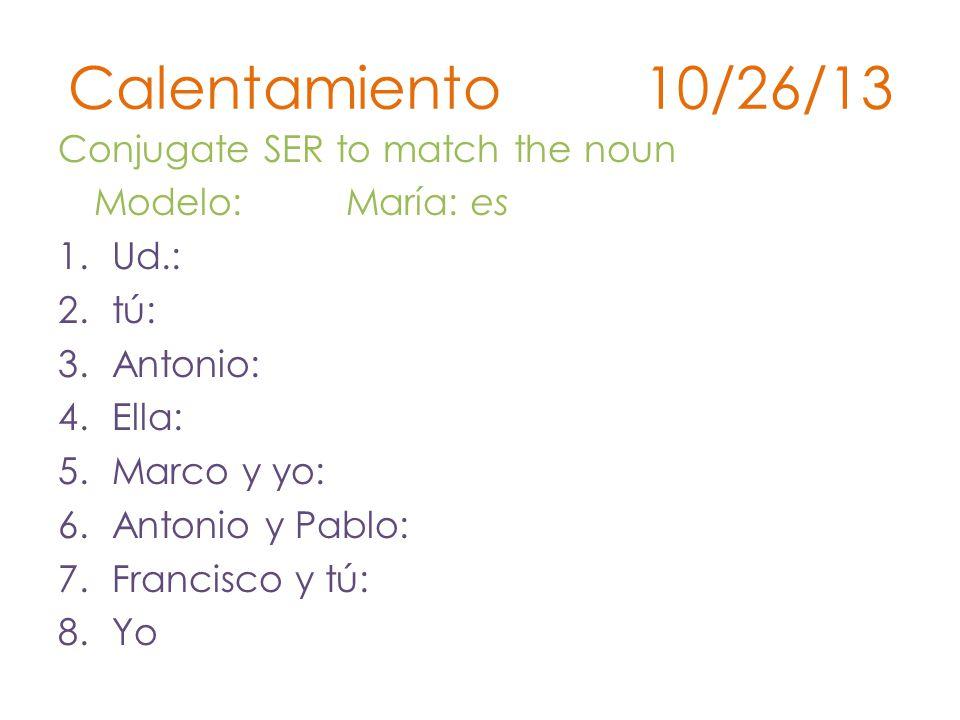 Calentamiento 10/26/13 Conjugate SER to match the noun Modelo: María: es 1.Ud.: 2.tú: 3.Antonio: 4.Ella: 5.Marco y yo: 6.Antonio y Pablo: 7.Francisco y tú: 8.Yo