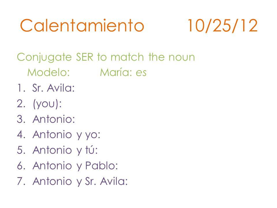Calentamiento 10/25/12 Conjugate SER to match the noun Modelo: María: es 1.Sr.