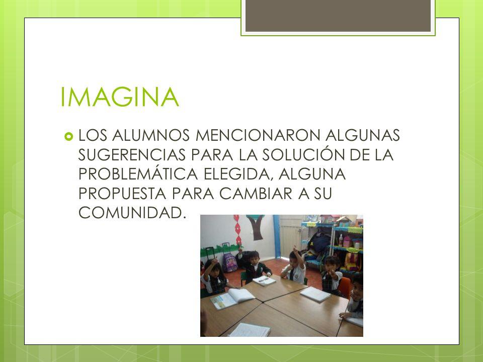 IMAGINA  LOS ALUMNOS MENCIONARON ALGUNAS SUGERENCIAS PARA LA SOLUCIÓN DE LA PROBLEMÁTICA ELEGIDA, ALGUNA PROPUESTA PARA CAMBIAR A SU COMUNIDAD.