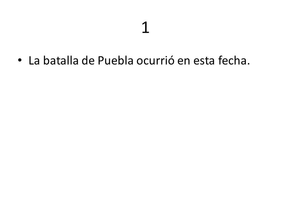1 La batalla de Puebla ocurrió en esta fecha.