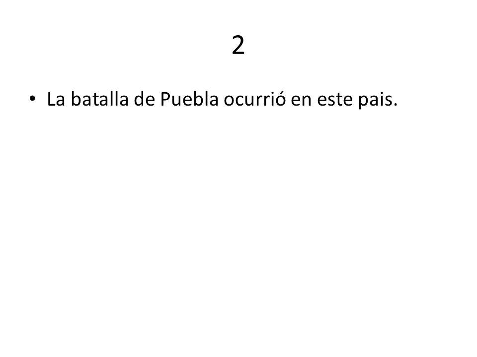 2 La batalla de Puebla ocurrió en este pais.