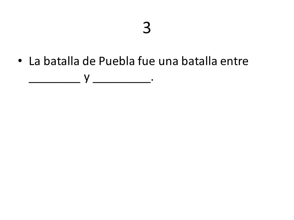 3 La batalla de Puebla fue una batalla entre ________ y _________.