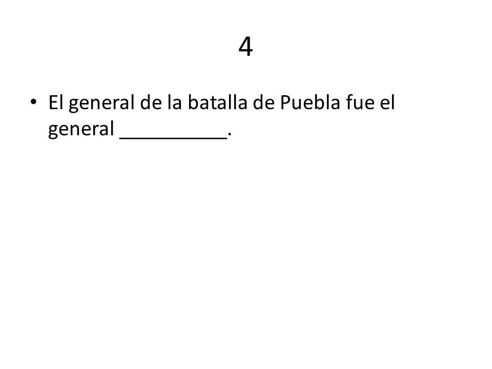 4 El general de la batalla de Puebla fue el general __________.