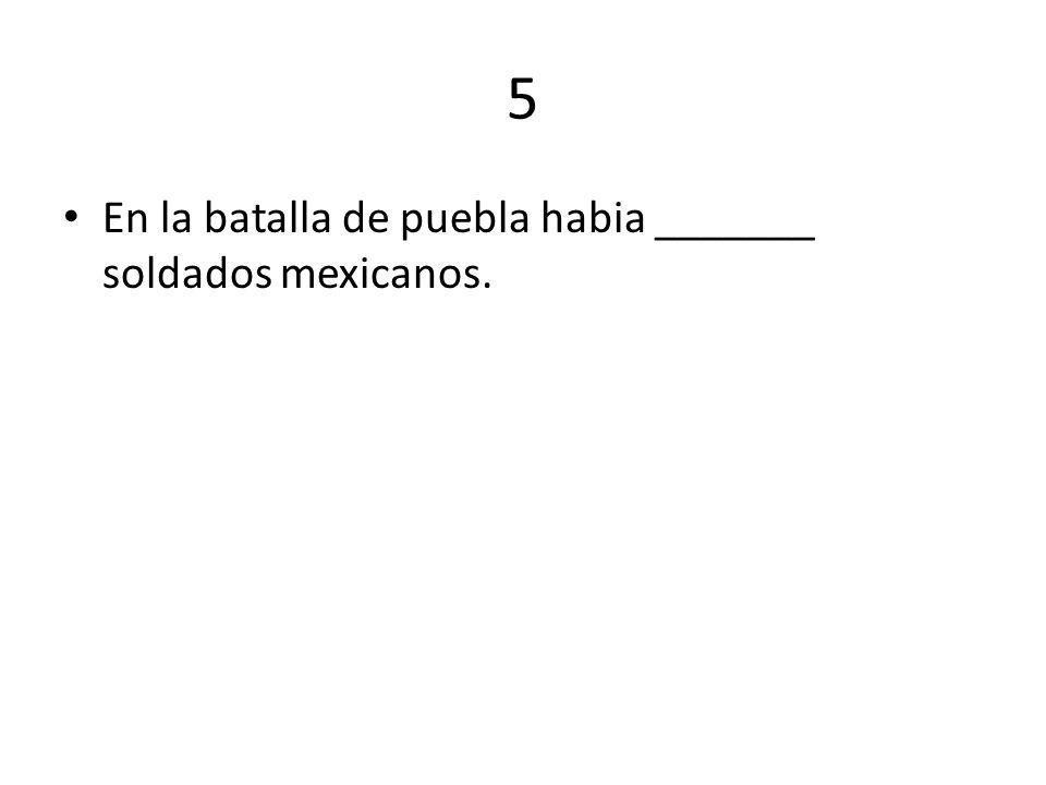 5 En la batalla de puebla habia _______ soldados mexicanos.