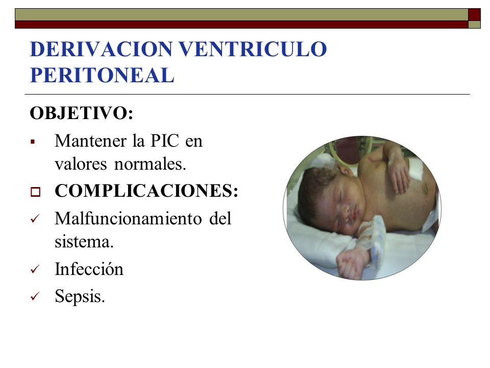 DERIVACION VENTRICULO PERITONEAL OBJETIVO:  Mantener la PIC en valores normales.  COMPLICACIONES: Malfuncionamiento del sistema. Infección Sepsis.