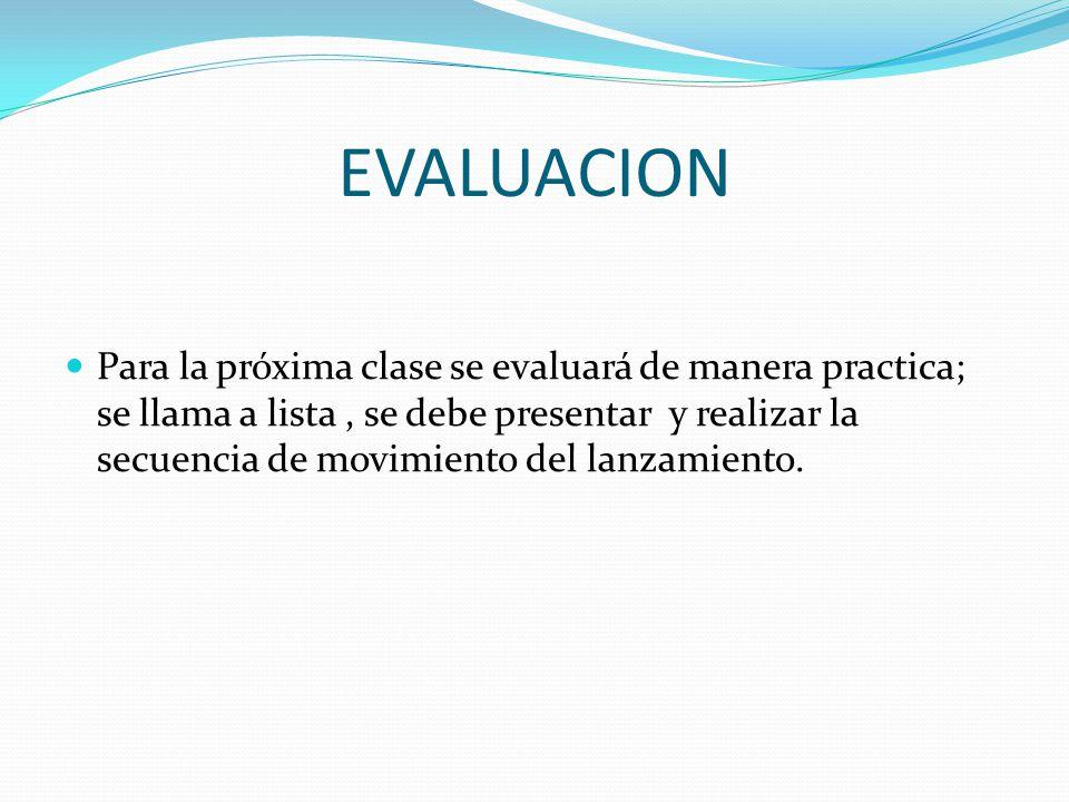 EVALUACION Para la próxima clase se evaluará de manera practica; se llama a lista, se debe presentar y realizar la secuencia de movimiento del lanzami