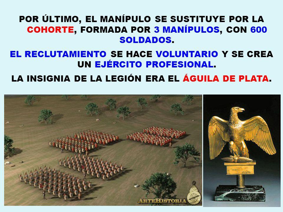 POR ÚLTIMO, EL MANÍPULO SE SUSTITUYE POR LA COHORTE, FORMADA POR 3 MANÍPULOS, CON 600 SOLDADOS.