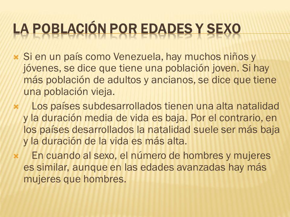  Si en un país como Venezuela, hay muchos niños y jóvenes, se dice que tiene una población joven. Si hay más población de adultos y ancianos, se dice