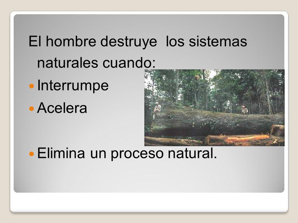 El hombre destruye los sistemas naturales cuando: Interrumpe Acelera Elimina un proceso natural.