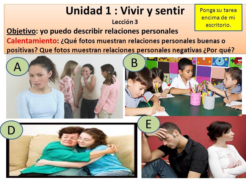 Unidad 1 : Vivir y sentir Lección 3 Objetivo: yo puedo describir relaciones personales Calentamiento: ¿Qué fotos muestran relaciones personales buenas