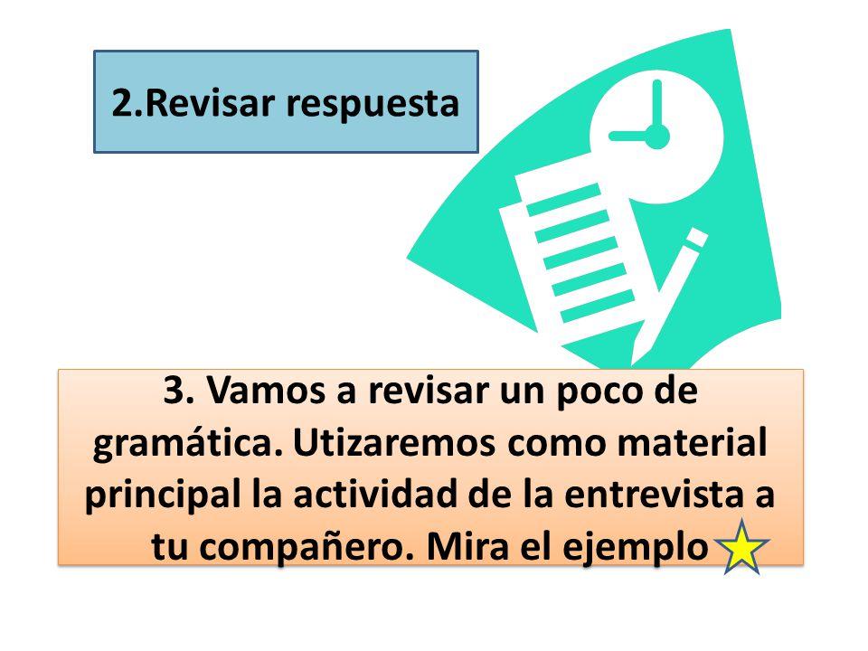 2.Revisar respuesta 3. Vamos a revisar un poco de gramática. Utizaremos como material principal la actividad de la entrevista a tu compañero. Mira el