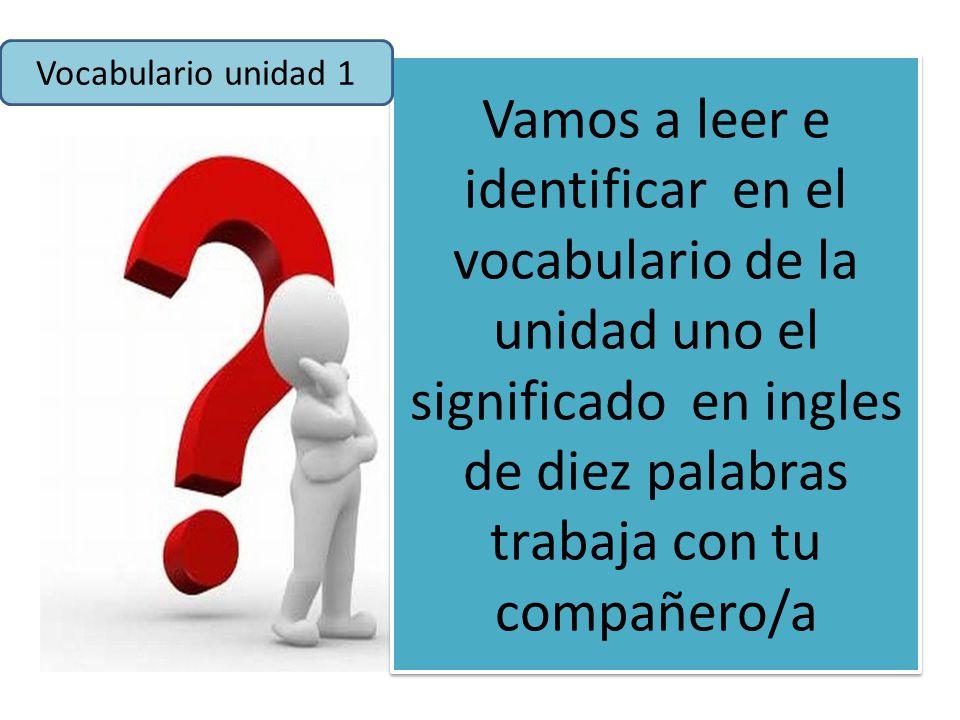 Vamos a leer e identificar en el vocabulario de la unidad uno el significado en ingles de diez palabras trabaja con tu compañero/a Vocabulario unidad