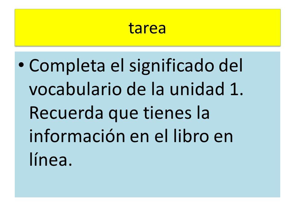 tarea Completa el significado del vocabulario de la unidad 1. Recuerda que tienes la información en el libro en línea.