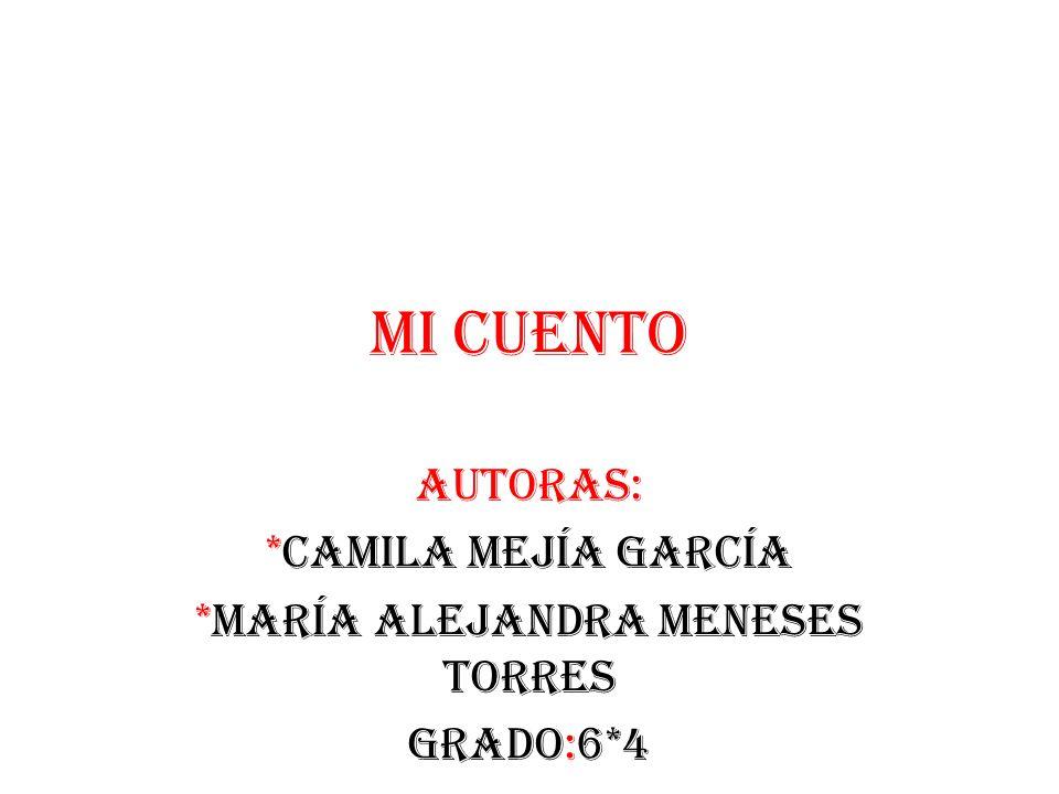 Mi cuento Autoras: *Camila mejía García *María Alejandra Meneses torres Grado:6*4