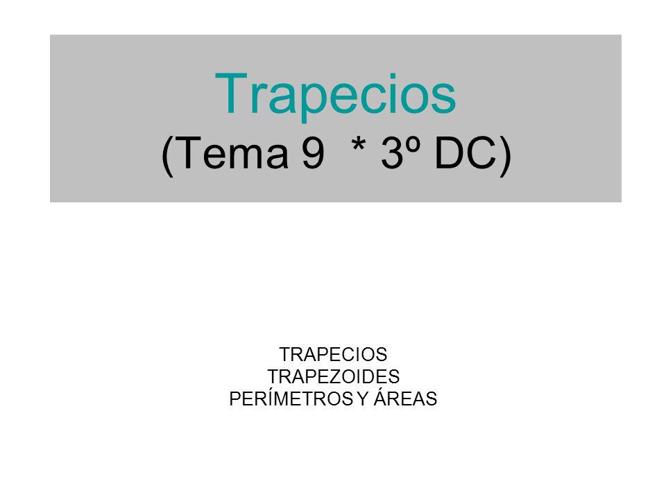 Trapecios (Tema 9 * 3º DC) TRAPECIOS TRAPEZOIDES PERÍMETROS Y ÁREAS
