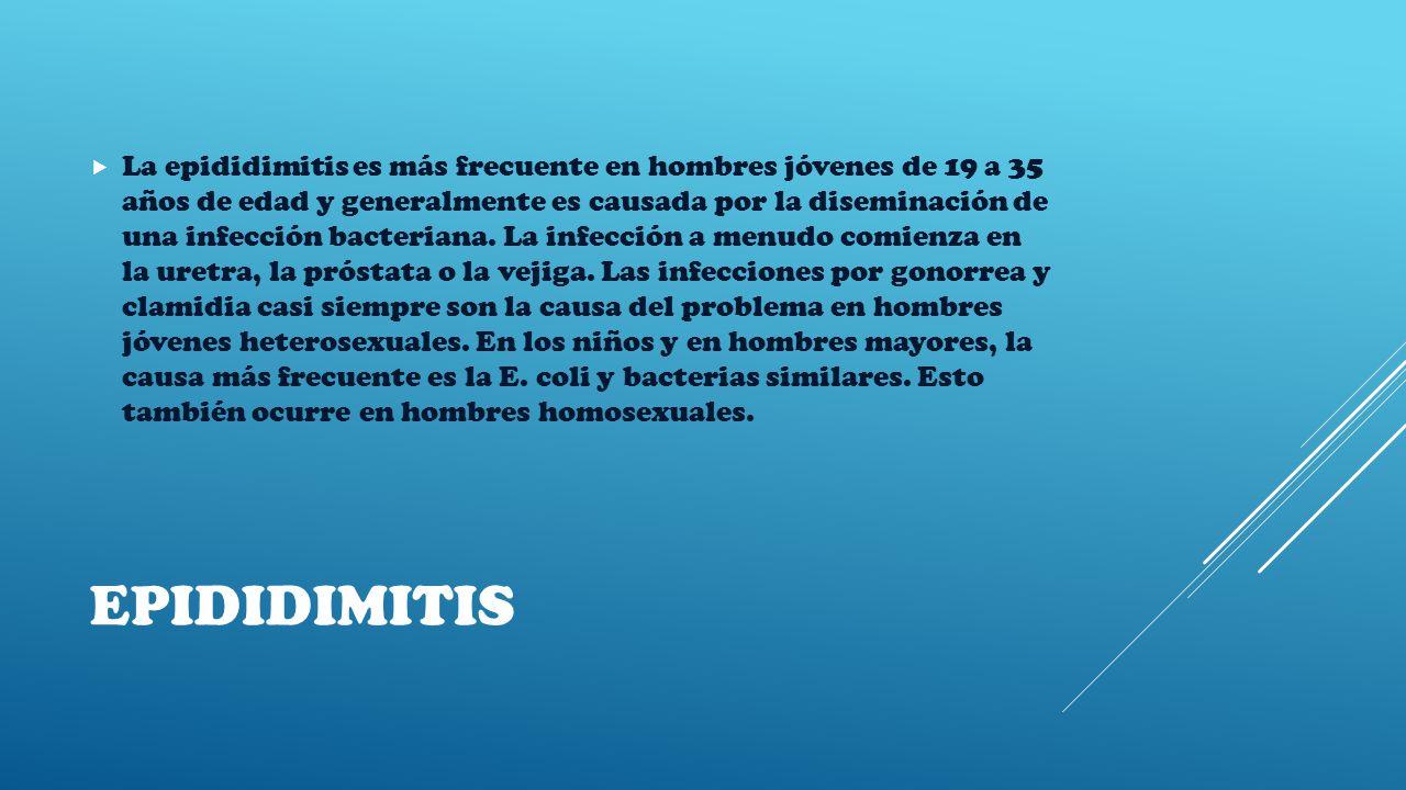EPIDIDIMITIS  La epididimitis es más frecuente en hombres jóvenes de 19 a 35 años de edad y generalmente es causada por la diseminación de una infección bacteriana.