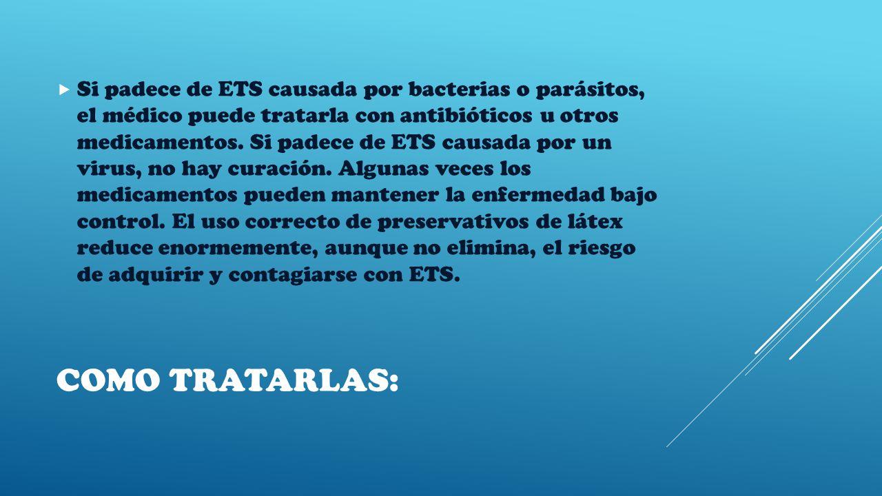 COMO TRATARLAS:  Si padece de ETS causada por bacterias o parásitos, el médico puede tratarla con antibióticos u otros medicamentos.