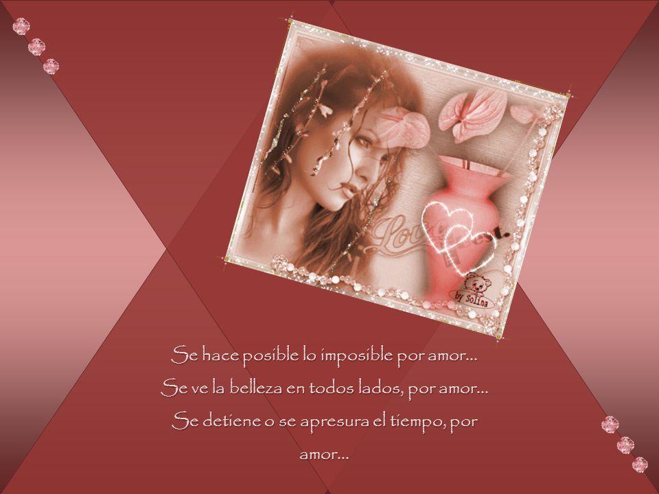 Se hace posible lo imposible por amor...Se ve la belleza en todos lados, por amor...