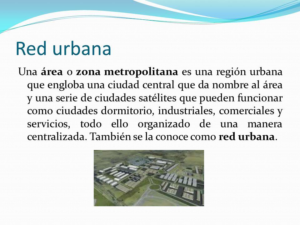 Red urbana Una área o zona metropolitana es una región urbana que engloba una ciudad central que da nombre al área y una serie de ciudades satélites q