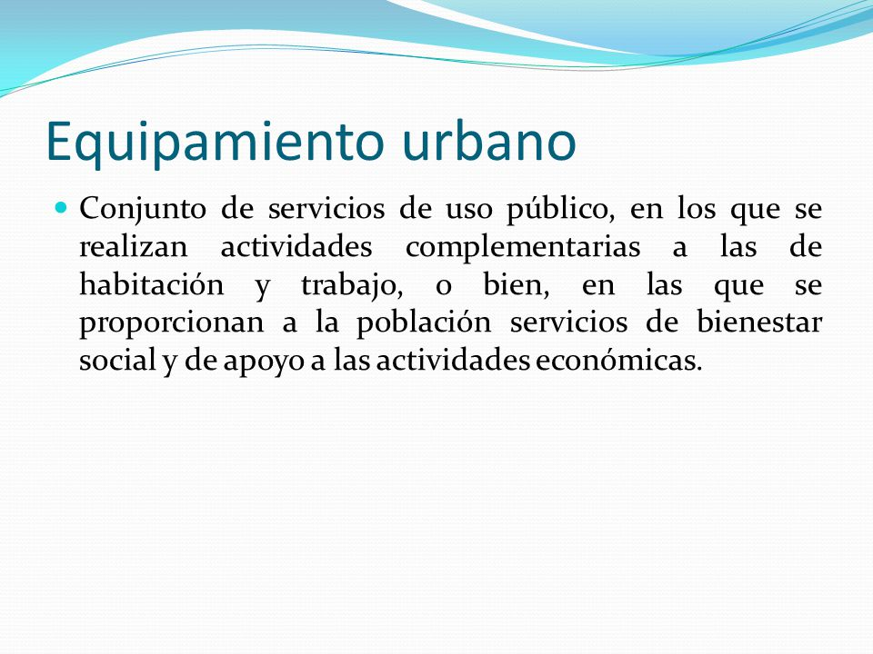 Equipamiento urbano Conjunto de servicios de uso público, en los que se realizan actividades complementarias a las de habitación y trabajo, o bien, en