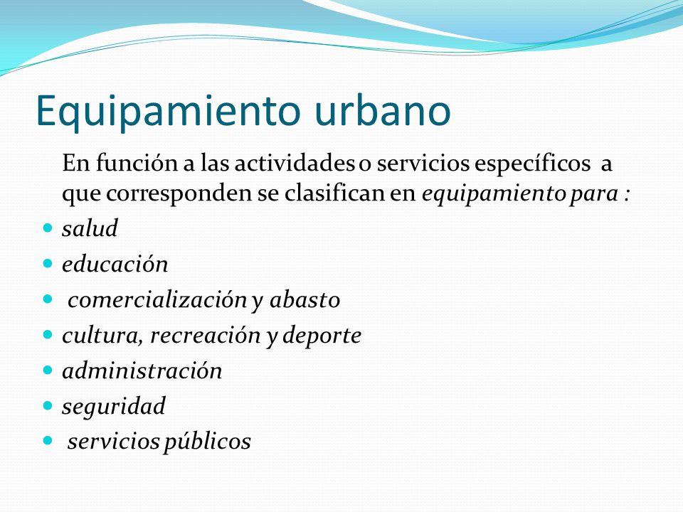Equipamiento urbano En función a las actividades o servicios específicos a que corresponden se clasifican en equipamiento para : salud educación comer